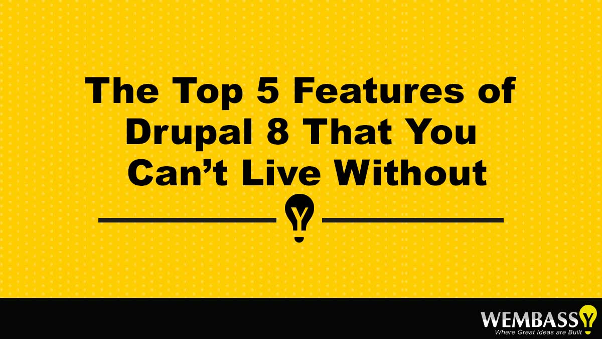 The Top 5 Features of Drupal 8 That You Can't Live Without